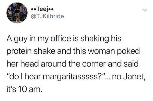"Dank, Head, and Protein: Teejo  @TJKilbride  A guy in my office is shaking his  protein shake and this woman poked  her head around the corner and said  ""do I hear margaritasssss?""... no Janet,  it's 10 am."