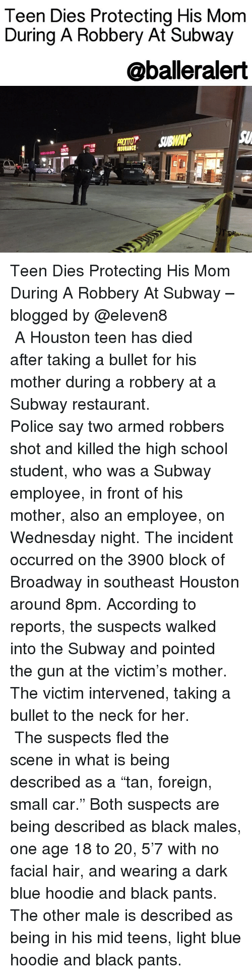 """accordance: Teen Dies Protecting His Mom  During A Robbery At Subway  @balleralert Teen Dies Protecting His Mom During A Robbery At Subway – blogged by @eleven8 ⠀⠀⠀⠀⠀⠀⠀⠀⠀ ⠀⠀⠀⠀⠀⠀⠀⠀⠀ A Houston teen has died after taking a bullet for his mother during a robbery at a Subway restaurant. ⠀⠀⠀⠀⠀⠀⠀⠀⠀ ⠀⠀⠀⠀⠀⠀⠀⠀⠀ Police say two armed robbers shot and killed the high school student, who was a Subway employee, in front of his mother, also an employee, on Wednesday night. The incident occurred on the 3900 block of Broadway in southeast Houston around 8pm. According to reports, the suspects walked into the Subway and pointed the gun at the victim's mother. The victim intervened, taking a bullet to the neck for her. ⠀⠀⠀⠀⠀⠀⠀⠀⠀ ⠀⠀⠀⠀⠀⠀⠀⠀⠀ The suspects fled the scene in what is being described as a """"tan, foreign, small car."""" Both suspects are being described as black males, one age 18 to 20, 5'7 with no facial hair, and wearing a dark blue hoodie and black pants. The other male is described as being in his mid teens, light blue hoodie and black pants."""