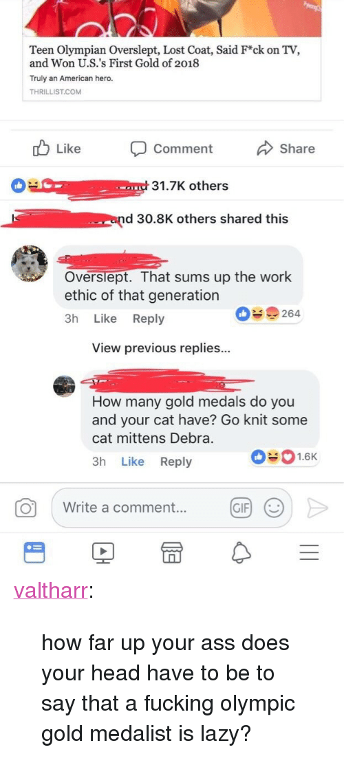 """Overslept: Teen Olympian Overslept, Lost Coat, Said F*ck on TV,  and Won U.S.'s First Gold of 2018  Truly an American hero.  THRILLIST.COM  Like Comment  Share  31.7K others  end 30.8K others shared this  Overslept. That sums up the work  ethic of that generation  3h Like Reply  09264  View previous replies...  How many gold medals do you  and your cat have? Go knit some  cat mittens Debra.  3h Like Reply  01.6K  0 write a comment.. @F >  GIF) <p><a href=""""http://valtharr.tumblr.com/post/170851419413/how-far-up-your-ass-does-your-head-have-to-be-to"""" class=""""tumblr_blog"""">valtharr</a>:</p> <blockquote><p>how far up your ass does your head have to be to say that a fucking olympic gold medalist is lazy?</p></blockquote>"""