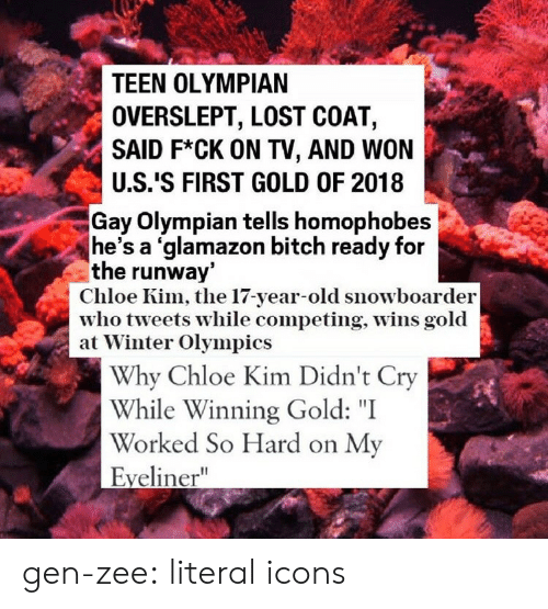 """Overslept: TEEN OLYMPIAN  OVERSLEPT, LOST COAT,  SAID F*CK ON TV, AND WON  U.S.'S FIRST GOLD OF 2018  Gay Olympian tells homophobes  he's a 'glamazon bitch ready for  the runway  Chloe Kim, the 17-year-old snowboarder  who tveets while competing, Wins gold  at Winter Olympics  Why Chloe Kim Didn't Cry  While Winning Gold: """"I  Worked So Hard on My  Eyeliner"""" gen-zee:  literal icons"""