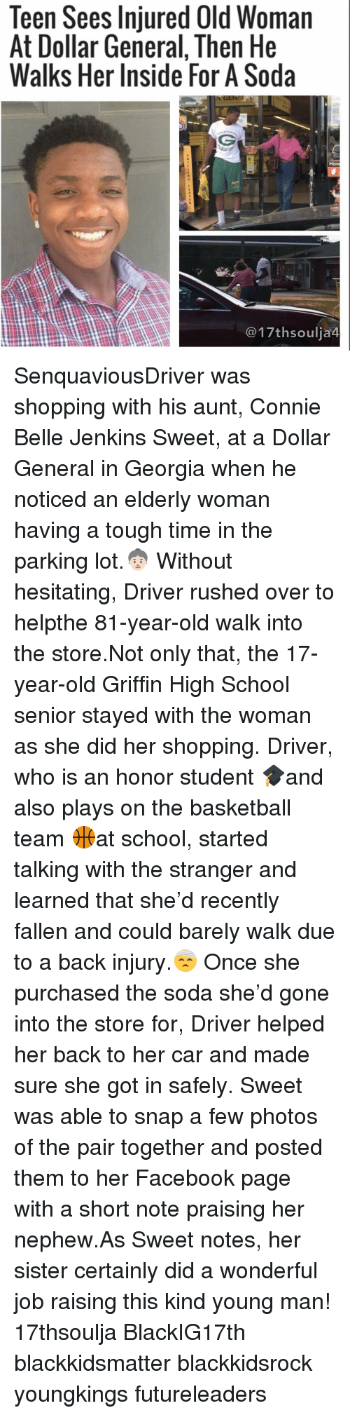 dollar general: Teen Sees Injured Old Woman  At Dollar General, Then He  Walks Her Inside For A Soda  17th soulia4 SenquaviousDriver was shopping with his aunt, Connie Belle Jenkins Sweet, at a Dollar General in Georgia when he noticed an elderly woman having a tough time in the parking lot.👵🏻 Without hesitating, Driver rushed over to helpthe 81-year-old walk into the store.Not only that, the 17-year-old Griffin High School senior stayed with the woman as she did her shopping. Driver, who is an honor student 🎓and also plays on the basketball team 🏀at school, started talking with the stranger and learned that she'd recently fallen and could barely walk due to a back injury.🤕 Once she purchased the soda she'd gone into the store for, Driver helped her back to her car and made sure she got in safely. Sweet was able to snap a few photos of the pair together and posted them to her Facebook page with a short note praising her nephew.As Sweet notes, her sister certainly did a wonderful job raising this kind young man! 17thsoulja BlackIG17th blackkidsmatter blackkidsrock youngkings futureleaders