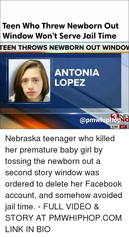 apm: Teen Who Threw Newborn Out  Window Won't Serve Jail Time  TEEN THROWS NEWBORN OUT WINDOV  ANTONIA  LOPEZ  RAN  apm  5.00 47 Nebraska teenager who killed her premature baby girl by tossing the newborn out a second story window was ordered to delete her Facebook account, and somehow avoided jail time. - FULL VIDEO & STORY AT PMWHIPHOP.COM LINK IN BIO