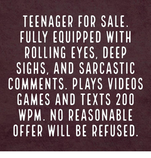 Rolling Eye: TEENAGER FOR SALE  FULLY EQUIPPED WITH  ROLLING EYES, DEEP  SIGHS, AND SARCASTIC  COMMENTS. PLAYS VIDEOS  GAMES AND TEXTS 200  WPM. NO REASONABLE  OFFER WILL BE REFUSED