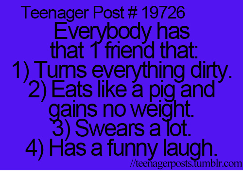 Funny Laughs: Teenager Post 19726  Everybody has  that friend that  1) Turns everything dirty  2) Eats like pig and  ains no weight.  Swears a Tot.  4) Has a funny laugh.  r.com  //teenager posts