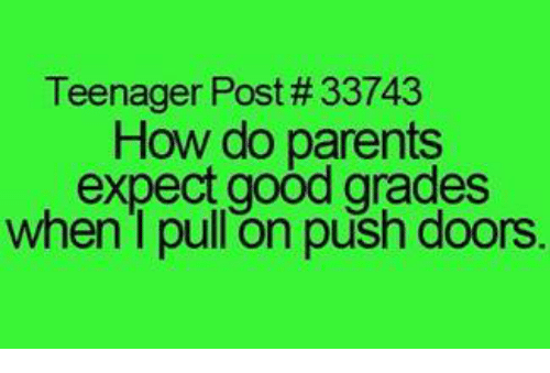 Good Grade: Teenager Post #33743  How do parents  expect good grades  when I pull on push doors