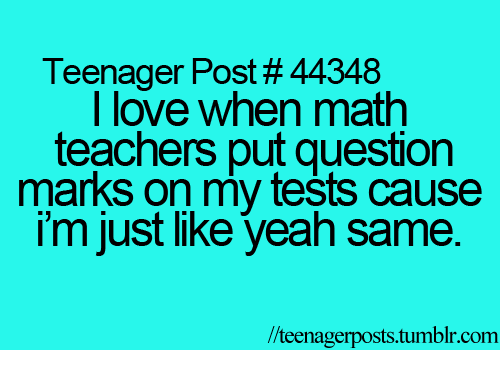 Question Marks: Teenager Post # 44348  I love when math  teachers put question  marks on my tests cause  im just like yeah same.  l/teenagerposts.tumblr.com
