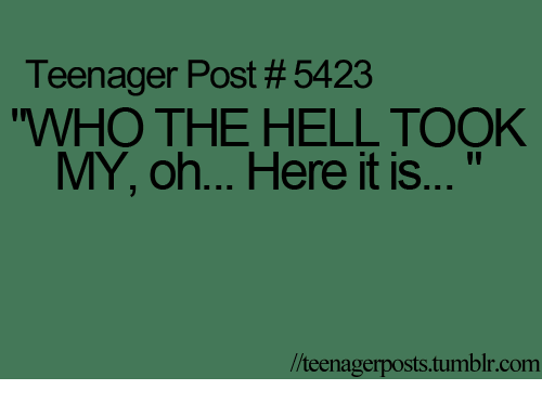 """imb: Teenager Post #5423  """"WHO THE HELL TOOK  MY, oh... Here it is  llteenagerposts Imb com"""