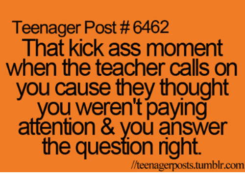 Kicking Ass: Teenager Post #6462  That kick ass moment  when the teacher calls on  you cause they thought  ou weren't paying  attention & Vou answer  the question right.  //teenagerposts tumblr.com