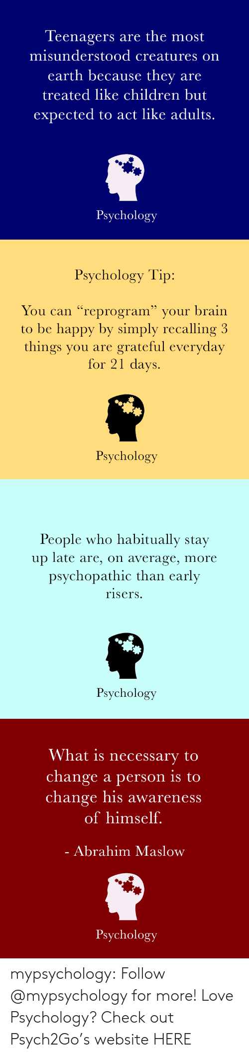 """psychopathic: Teenagers are the most  misunderstood creatures on  earth because they are  treated like children but  expected to act like adults.  Psychology   Psychology Tip:  You can """"reprogram"""" your brain  to be happy by simply recalling 3  things you are grateful everyday  for 21 days  Psychology   People who habitually stav  up late are, on average, more  psychopathic than early  risers.  Psychology   What is necessary to  change a person is to  change his awareness  of himself.  Abrahim Maslow  Psychology mypsychology:  Follow @mypsychology for more! Love Psychology? Check out Psych2Go's website HERE"""