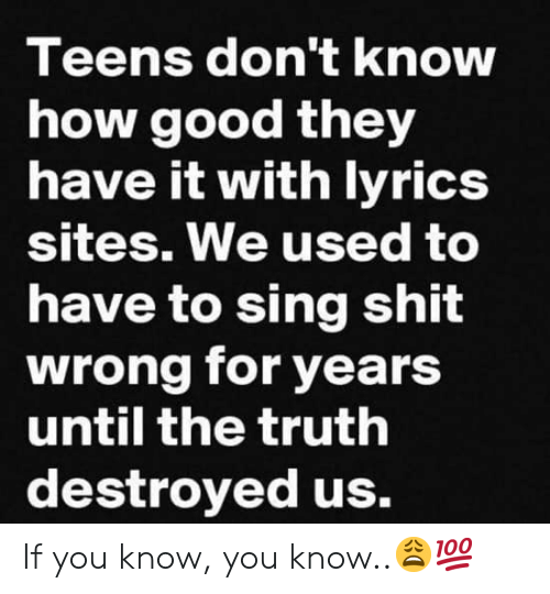 Shit, Good, and Truth: Teens don't knOW  how good they  have it with lvrics  sites. We used to  have to sing shit  wrong for years  until the truth  destroyed us. If you know, you know..😩💯