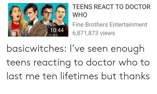 Doctor, Fine Brothers, and Target: TEENS REACT TO DOCTOR  WHO  Fine Brothers Entertainment  6,871,873 views  10:44 basicwitches:  I've seen enough teens reacting to doctor who to last me ten lifetimes but thanks