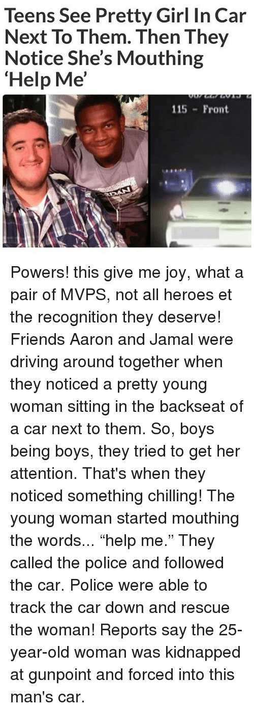 "25 Years Old: Teens See Pretty Girl In Car  Next To Them. Then They  Notice She's Mouthing  Help Me'  115 Front Powers! this give me joy, what a pair of MVPS, not all heroes et the recognition they deserve! Friends Aaron and Jamal were driving around together when they noticed a pretty young woman sitting in the backseat of a car next to them. So, boys being boys, they tried to get her attention. That's when they noticed something chilling! The young woman started mouthing the words... ""help me."" They called the police and followed the car. Police were able to track the car down and rescue the woman! Reports say the 25-year-old woman was kidnapped at gunpoint and forced into this man's car."