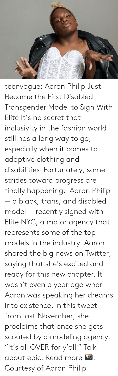 """modeling: teenvogue: Aaron Philip Just Became the First Disabled Transgender Model to Sign With Elite It's no secret that inclusivity in the fashion world still has a long way to go, especially when it comes to adaptive clothing and disabilities. Fortunately, some strides toward progress are finally happening. Aaron Philip — a black, trans, and disabled model — recently signed with Elite NYC, a major agency that represents some of the top models in the industry. Aaron shared the big news on Twitter, saying that she's excited and ready for this new chapter. It wasn't even a year ago when Aaron was speaking her dreams into existence. In this tweet from last November, she proclaims that once she gets scouted by a modeling agency, """"It's all OVER for y'all!"""" Talk about epic. Read more 📸: Courtesy of Aaron Philip"""