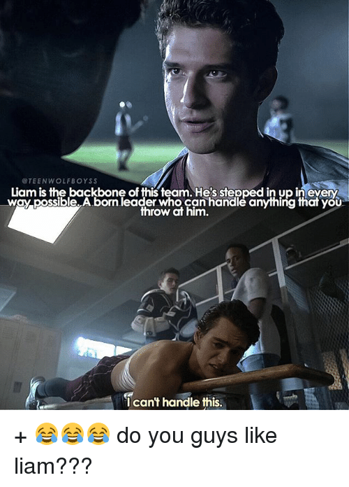 Cant Handle This: TEENWOLFBOYSS  Liam is the backbone of this team. He's stepped in up in every  way possible.A.born leader who can handlé anyihing thar yOU  throw at him,  I can't handle this + 😂😂😂 do you guys like liam???