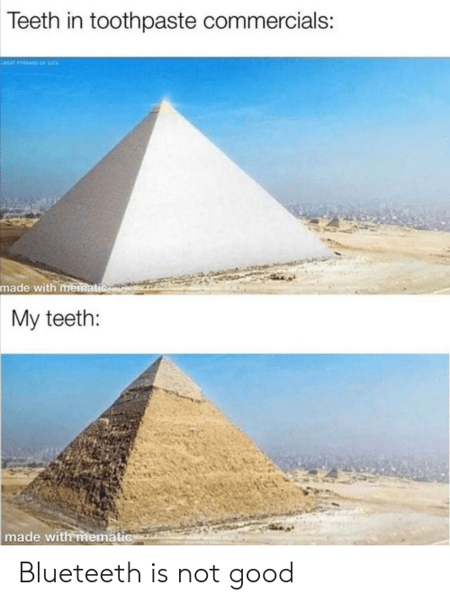 Toothpaste: Teeth in toothpaste commercials:  AAT PAM OF  made with mematic  My teeth:  made with mematic Blueteeth is not good