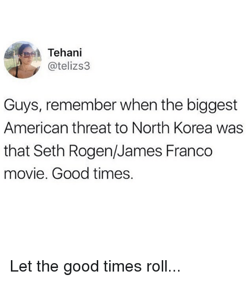 Funny, James Franco, and North Korea: Tehani  @telizs3  Guys, remember when the biggest  American threat to North Korea was  that Seth Rogen/James Franco  movie. Good times. Let the good times roll...