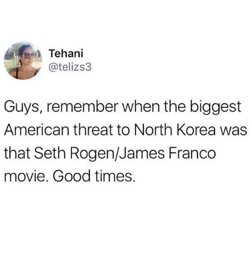 Seth Rogen: Tehani  @telizs3  Guys, remember when the biggest  American threat to North Korea was  that Seth Rogen/James Franco  movie. Good times.