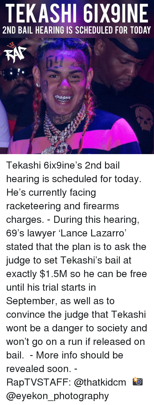 bail: TEKASHI 6IX9INE  2ND BAIL HEARING IS SCHEDULED FOR TODAY Tekashi 6ix9ine's 2nd bail hearing is scheduled for today. He's currently facing racketeering and firearms charges.⁣ -⁣ During this hearing, 69's lawyer 'Lance Lazarro' stated that the plan is to ask the judge to set Tekashi's bail at exactly $1.5M so he can be free until his trial starts in September, as well as to convince the judge that Tekashi wont be a danger to society and won't go on a run if released on bail. ⁣ -⁣ More info should be revealed soon.⁣ -⁣ RapTVSTAFF: @thatkidcm⁣ 📸 @eyekon_photography