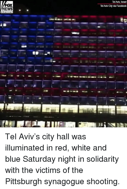 Facebook, Memes, and Blue: Tel Aviv, Israel  Tel Aviv City via Facebook  FOX  EWS Tel Aviv's city hall was illuminated in red, white and blue Saturday night in solidarity with the victims of the Pittsburgh synagogue shooting.