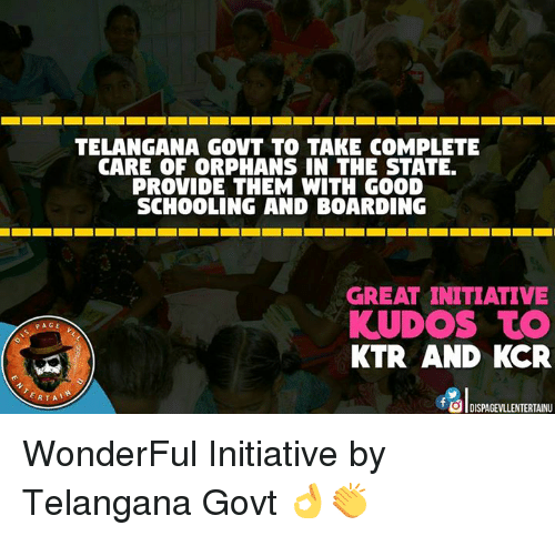 Initialisms: TELANGANA GOVT TO TAKE COMPLETE  CARE OF CORPHANS IN THE STATE.  PROVIDE THEM WITH GOOD  SCHOOLING AND BOARDING  GREAT INITIATIVE  KUDOS TO  PAGE  KTR AND KCR  RTA  tOdl DISPAGEvLLENTERTAINU WonderFul Initiative by Telangana Govt 👌👏