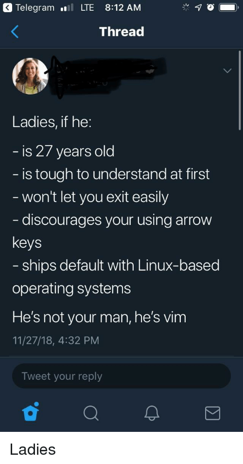 telegram: Telegram .l LTE 8:12 AM  Thread  Ladies, if he:  is 27 years old  is tough to understand at first  won't let you exit easily  discourages your using arrow  keys  ships default with Linux-based  operating systems  He's not your man, he's vim  11/27/18, 4:32 PM  Tweet your reply Ladies