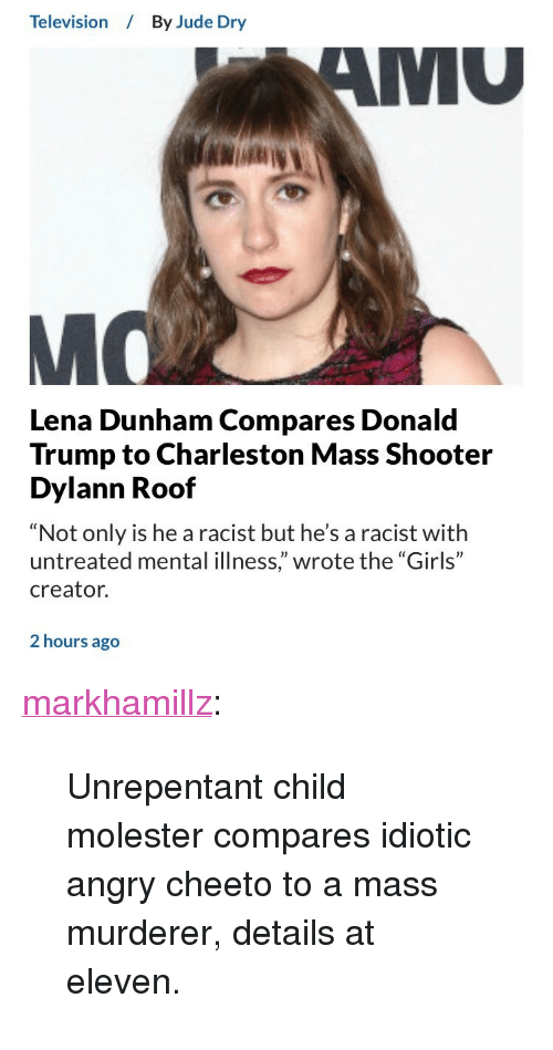 """lena dunham: Television  By Jude Dry  MU  Lena Dunham Compares Donald  Trump to Charleston Mass Shooter  Dylann Roof  """"Not only is he a racist but he's a racist with  untreated mental illness,"""" wrote the """"Girls""""  creator.  2 hours ago <p><a href=""""http://markhamillz.tumblr.com/post/165804512691/unrepentant-child-molester-compares-idiotic-angry"""" class=""""tumblr_blog"""">markhamillz</a>:</p>  <blockquote><p>Unrepentant child molester compares idiotic angry cheeto to a mass murderer, details at eleven.</p></blockquote>"""