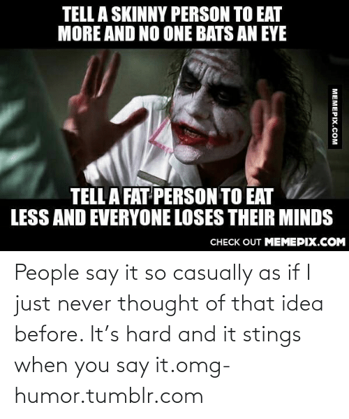 fat person: TELL A SKINNY PERSON TO EAT  MORE AND NO ONE BATS AN EYE  TELL A FAT PERSON TO EAT  LESS AND EVERYONE LOSES THEIR MINDS  CHECK OUT MEMEPIX.COM  MEMEPIX.COM People say it so casually as if I just never thought of that idea before. It's hard and it stings when you say it.omg-humor.tumblr.com