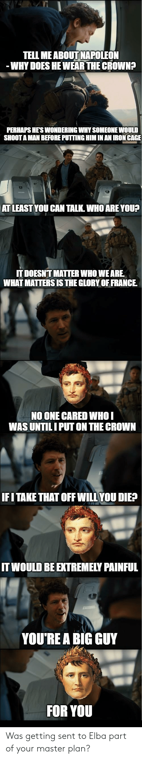 Youre A Big Guy For You: TELL ME ABOUT NAPOLEON  - WHY DOES HE WEAR THE CROWN?  PERHAPS HE'S ONDERING WHY SOMEONE WOULD  SHOOT A MAN BEFORE PUTTING HIM IN AN IRON CAGE  AT LEAST YOU CAN TALK. WHO ARE YOU?  IT DOESNT MATTER WHO WE ARE.  WHAT MATTERS IS THE GLORY OF FRANCE.  NO ONE CARED WHO I  WAS UNTIL I PUT ON THE CROWN  IF I TAKE THAT OFF WILL YOU DIE?  IT WOULD BE EXTREMELY PAINFUL  YOU'RE A BIG GUY  FOR YOU Was getting sent to Elba part of your master plan?