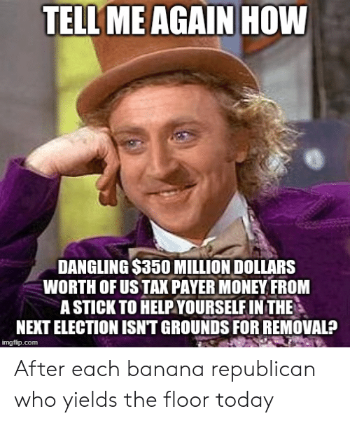 Money, Banana, and Today: TELL  ME AGAIN HOW  DANGLING $350 MILLION DOLLARS  WORTH OF US TAX PAYER MONEY FROM  A STICK TO HELPYOURSELF IN THE  NEXT ELECTION ISN'T GROUNDS FOR REMOVAL?  imgflip.com After each banana republican who yields the floor today