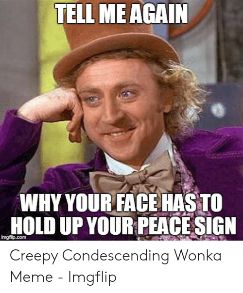 Creepy Condescending: TELL ME AGAIN  WHY YOURFACEHASTO  HOLD UP YOUR PEACE SIGN Creepy Condescending Wonka Meme - Imgflip