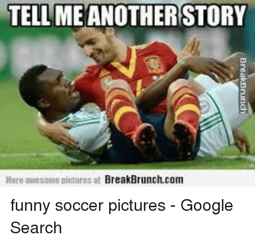 funny soccer: TELL ME ANOTHERSTORY  ore awesome nictures at BreakBrunch.com funny soccer pictures - Google Search