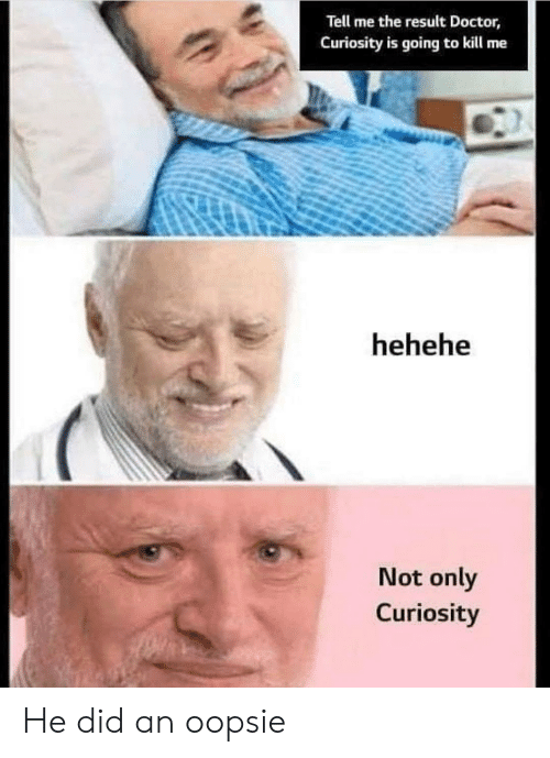 curiosity: Tell me the result Doctor,  Curiosity is going to kill me  hehehe  Not only  Curiosity He did an oopsie