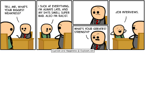 Bad, Dank, and Smell: TELL ME, WHAT'S  YOUR BIGGEST  WEAKNESS?  SUCK AT EVERYTHING,  'M ALWAYS LATE, AND  MY SHITS SMELL SUPER  BAD. ALSO I'M RACIST.  JOB INTERVIEWS  WHAT'S YOUR GREATEST  STRENGTH?  Cyanide and Happiness Explosm.net