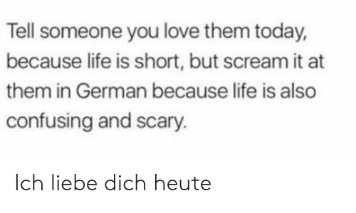 dich: Tell someone you love them today,  because life is short, but scream it at  them in German because life is also  confusing and scary. Ich liebe dich heute