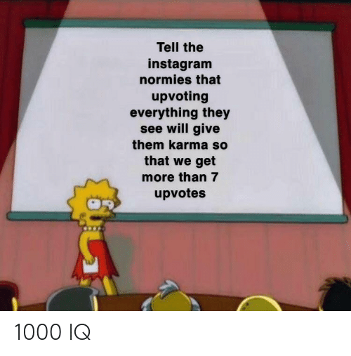 normies: Tell the  instagram  normies that  upvoting  everything they  see will give  them karma so  that we get  more than 7  upvotes 1000 IQ