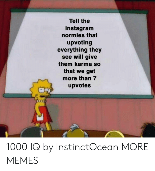 normies: Tell the  instagram  normies that  upvoting  everything they  see will give  them karma so  that we get  more than 7  upvotes 1000 IQ by InstinctOcean MORE MEMES