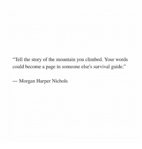 """the mountain: """"Tell the story of the mountain you climbed. Your words  could become a page in someone else's survival guide.""""  Morgan Harper Nichols"""