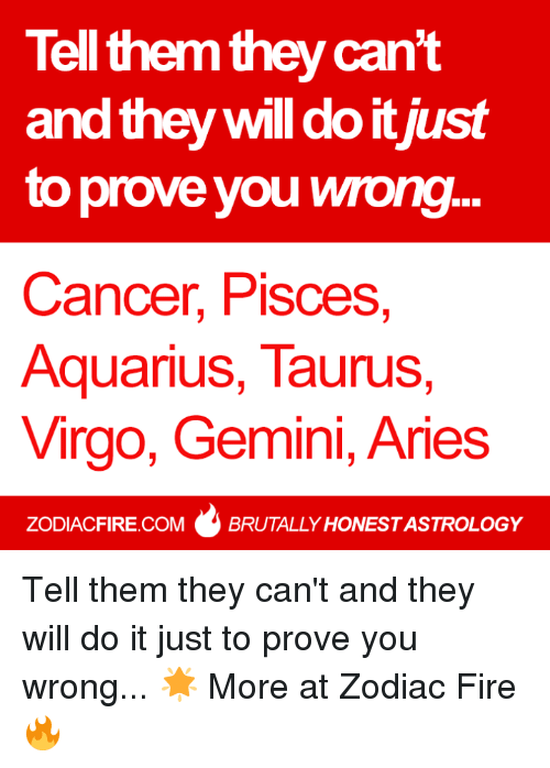 Fire, Aquarius, and Aries: Tell them they can't  and thew will do it iust  to prove you wrong.  Cancer, Pisces,  Aquarius, TauruS,  Virgo, Gemini, Aries  ZODIACFIRE.COMBRUTALLY HONESTASTROLOGY Tell them they can't and they will do it just to prove you wrong... 🌟  More at Zodiac Fire 🔥