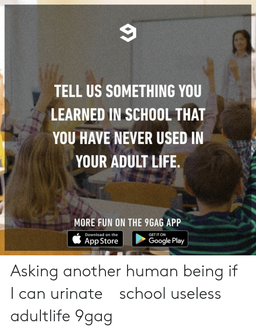 Adult Life: TELL US SOMETHING YOU  LEARNED IN SCHOOL THAT  YOU HAVE NEVER USED IN  YOUR ADULT LIFE  出!  MORE FUN ON THE 9GAG APP  Download on the  GET IT ON  App Store  Google Play Asking another human being if I can urinate⠀ school useless adultlife 9gag