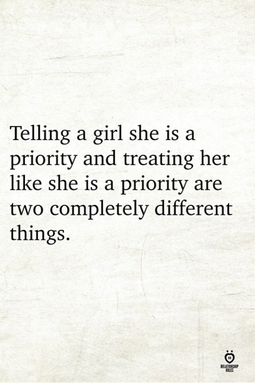 Girl, Her, and She: Telling a girl she is a  priority and treating her  like she is a priority are  two completely different  things.  RELATIONCHP  OLES