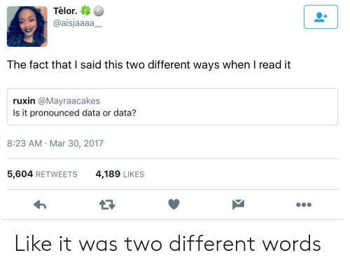 Data, Mar, and Words: Telor.  @aisjaaaa  The fact that I said this two different ways when I read it  ruxin @Mayraacakes  Is it pronounced data or data?  8:23 AM Mar 30, 2017  5,604 RETWEETS  4,189 LIKES Like it was two different words