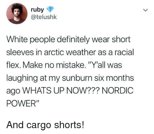 "Definitely, Flexing, and White People: @telushk  White people definitely wear short  sleeves in arctic weather as a racial  flex. Make no mistake. ""Y'all was  laughing at my sunburn six months  ago WHATS UP NOW??? NORDIC  POWER"" And cargo shorts!"