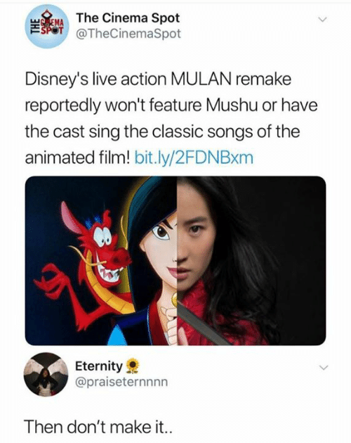 Mulan, Live, and Songs: TEMAThe Cinema Spot  SPOT @TheCinemaSpot  Disney's live action MULAN remake  reportedly won't feature Mushu or have  the cast sing the classic songs of the  animated film! bit.ly/2FDN Bxm  Eternity  @praiseternnnn  Then don't make it..