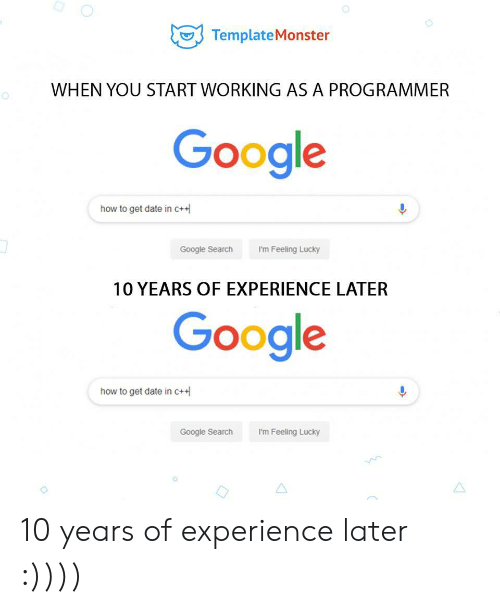 How To Get: TemplateMonster  WHEN YOU START WORKING AS A PROGRAMMER  Google  how to get date in c+  I'm Feeling Lucky  Google Search  10 YEARS OF EXPERIENCE LATER  Google  how to get date in c+  Google Search  I'm Feeling Lucky 10 years of experience later :))))
