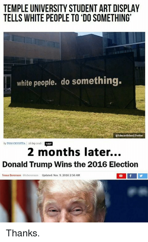 2016 Elections: TEMPLE UNIVERSITY STUDENT ART DISPLAY  TELLS WHITE PEOPLE TO DO SOMETHING'  white people, do something.  by A sep 2016  2 months later...  Donald Trump Wins the 2016 Election  Tessa Berenson  Otoberonson Updated Nov. 9, 2016 256 AM Thanks.