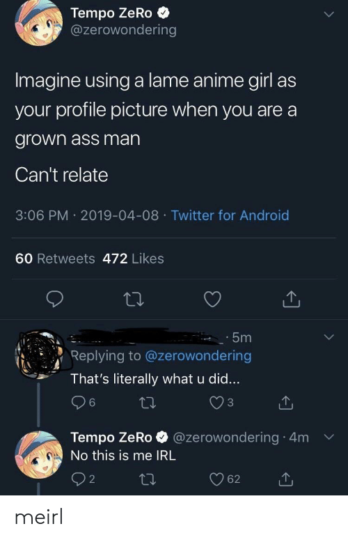 Cant Relate: Tempo ZeRo  @zerowondering  Imagine using a lame anime girl as  your profile picture when you are a  grown ass man  Can't relate  3:06 PM 2019-04-08 Twitter for Android  60 Retweets 472 Likes  5m  Replying to @zerowondering  That's literally what u did...  3  Tempo ZeRo @zerowondering 4m v  No this is me IRL meirl