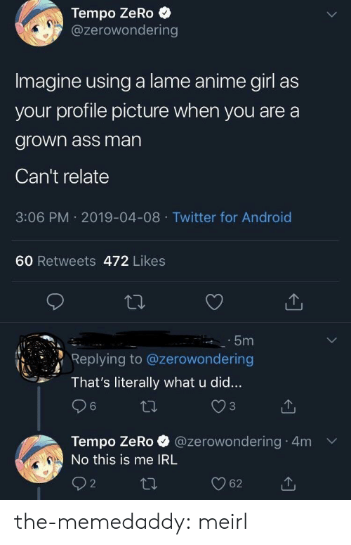 Android, Anime, and Ass: Tempo ZeRo  @zerowondering  Imagine using a lame anime girl as  your profile picture when you are a  grown ass man  Can't relate  3:06 PM 2019-04-08 Twitter for Android  60 Retweets 472 Likes  5m  Replying to @zerowondering  That's literally what u did...  3  Tempo ZeRo @zerowondering 4m v  No this is me IRL the-memedaddy:  meirl