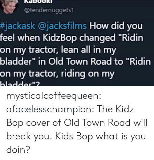 "Lean, Tumblr, and youtube.com: @tendernuggets1  #jackask @jacksfilms How did you  feel when KidzBop changed ""Ridin  on my tractor, lean all in my  bladder"" in Old Town Road to ""Ridin  on my tractor, riding on my  hladder""? mysticalcoffeequeen: afacelesschampion: The Kidz Bop cover of Old Town Road will break you. Kids Bop what is you doin?"