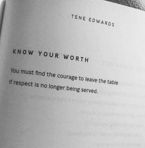 Courage: TENE EDWARDS  KNOW YOUR WORTH  You must find the courage to leave the table  if respect is no longer being served.