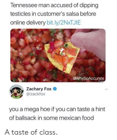 testicles: Tennessee man accused of dipping  testicles in customer's salsa before  online delivery bit.ly/2N*TJ¢E  @WhySoAccurate  Pixaba  Zachary Fox  @zackfox  you a mega hoe if you can taste a hint  of ballsack in some mexican food A taste of class.